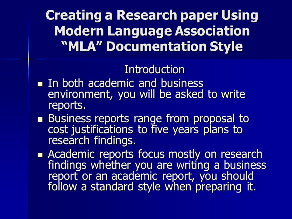 Creating a Research paper Using Modern Language Association MLA Documentation Style Introduction In both academic and business environment, you will be asked to write reports.