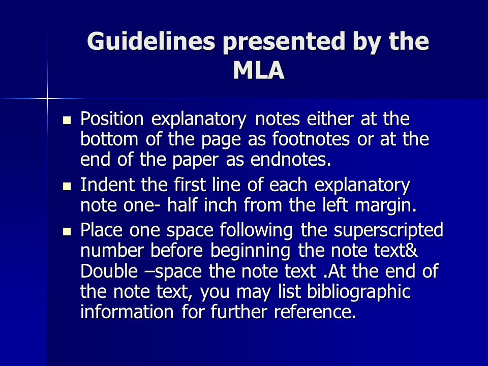 Guidelines presented by the MLA Position explanatory notes either at the bottom of the page as footnotes or at the end of the paper as endnotes.