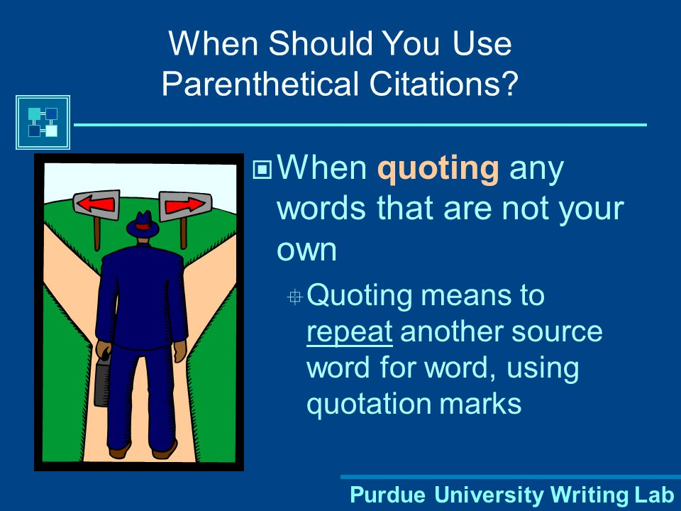 Purdue University Writing Lab Part 1: Parenthetical Citations Keep references brief Give only information needed to cue your reader to the full source listed on your Works Cited page Do not repeat unnecessary information