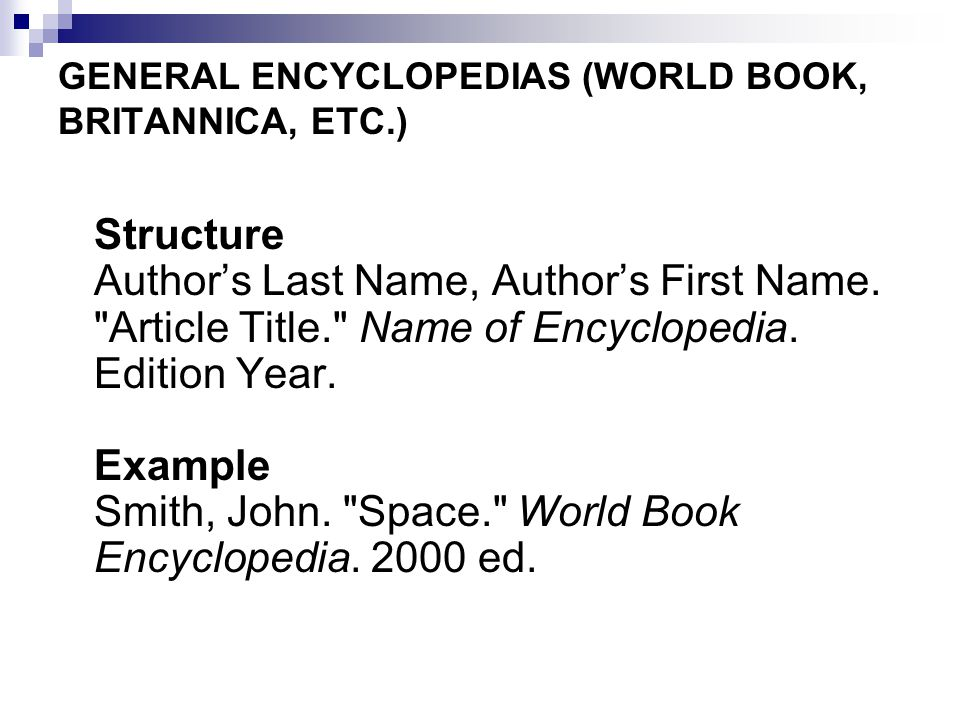 GENERAL ENCYCLOPEDIAS (WORLD BOOK, BRITANNICA, ETC.) Structure Author's Last Name, Author's First Name.