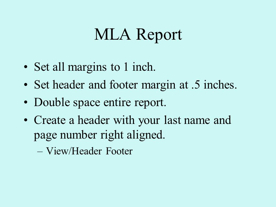 MLA Report Set all margins to 1 inch. Set header and footer margin at.5 inches.