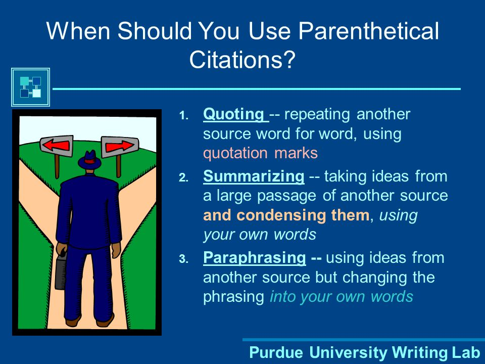 Purdue University Writing Lab Parenthetical Citations Indicates what you used from outside sources Shows from where within the source you borrowed the information All information that is not originally yours or common knowledge must be documented – even when you put it into your own words.
