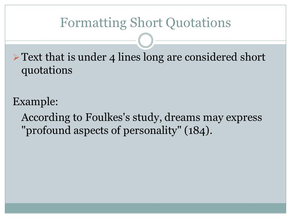 Formatting Short Quotations  Text that is under 4 lines long are considered short quotations Example: According to Foulkes s study, dreams may express profound aspects of personality (184).
