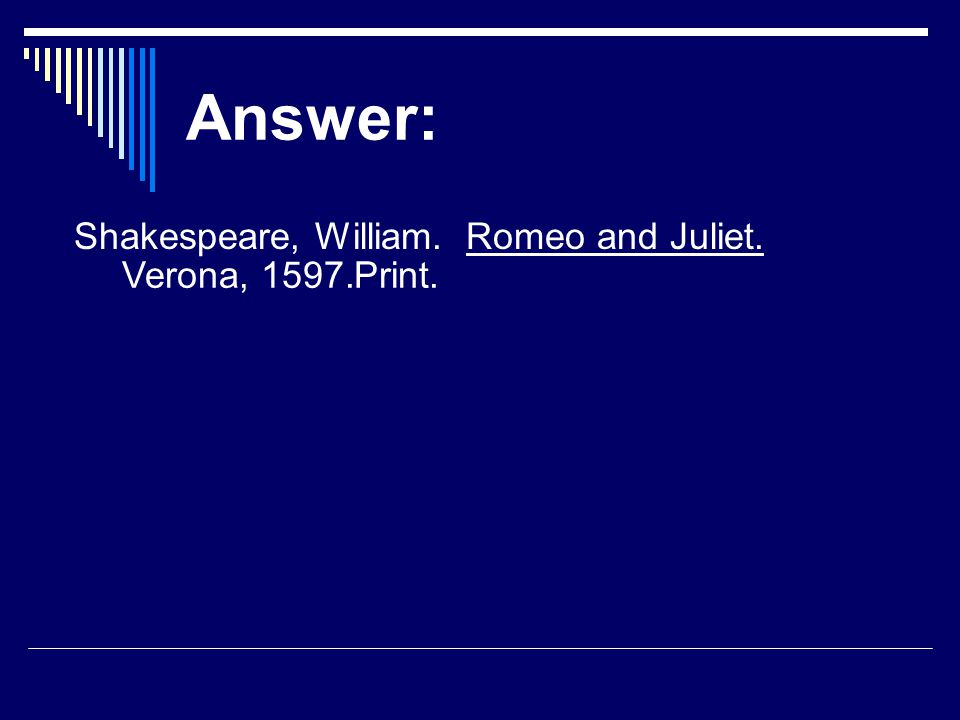 Answer: Shakespeare, William.Romeo and Juliet. Verona, 1597.Print.