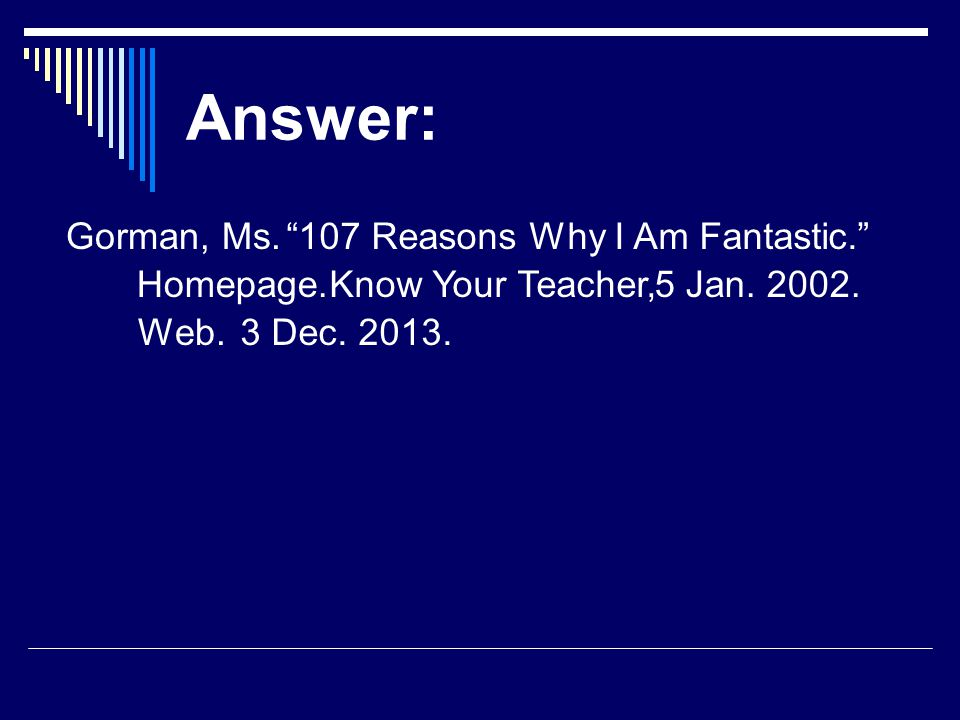 Answer: Gorman, Ms. 107 Reasons Why I Am Fantastic. Know Your Teacher,5 Jan.
