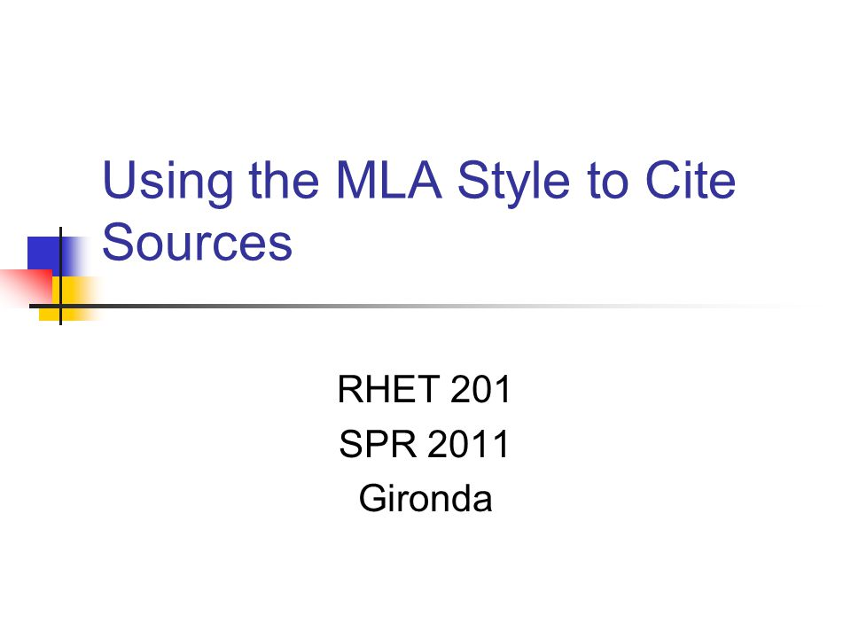 Using the MLA Style to Cite Sources RHET 201 SPR 2011 Gironda