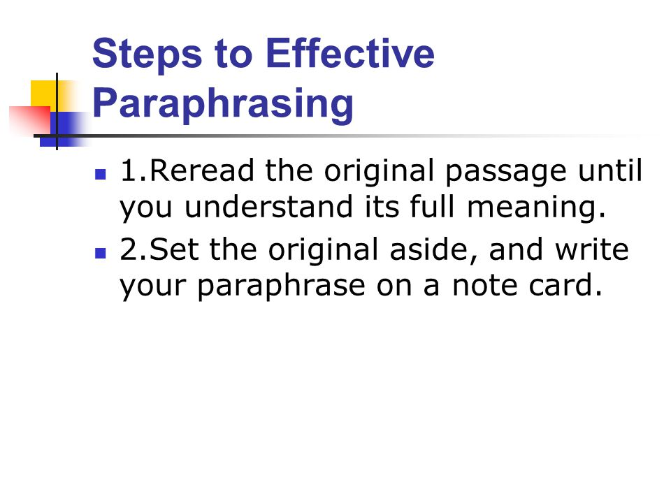 Steps to Effective Paraphrasing 1.Reread the original passage until you understand its full meaning.