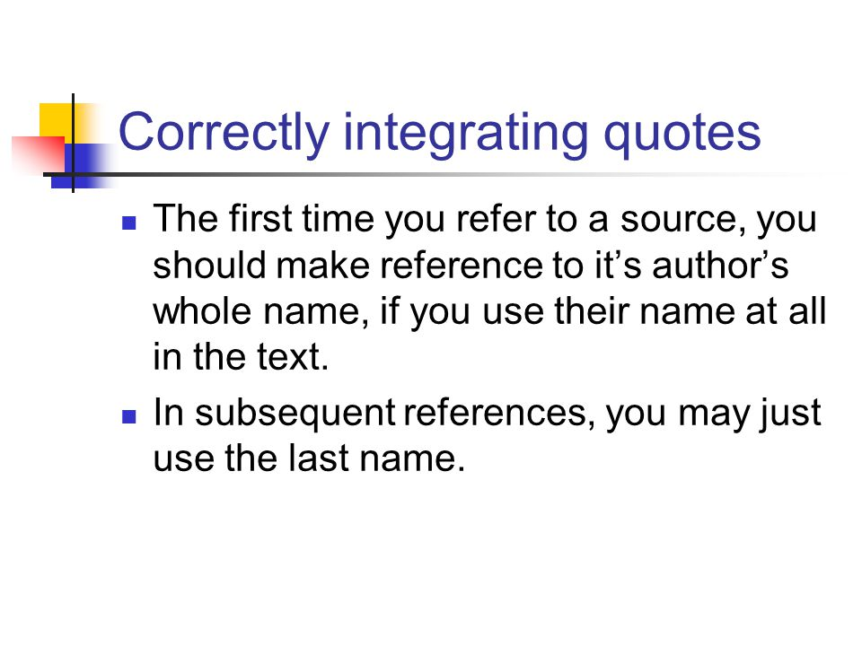 Correctly integrating quotes The first time you refer to a source, you should make reference to it's author's whole name, if you use their name at all in the text.