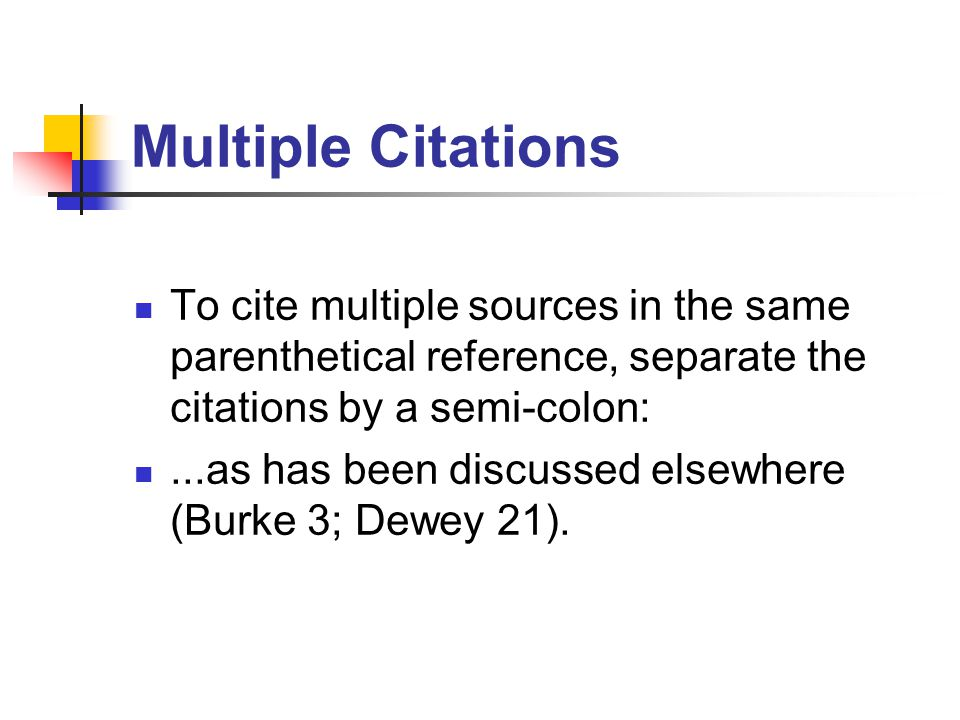 Multiple Citations To cite multiple sources in the same parenthetical reference, separate the citations by a semi-colon:...as has been discussed elsewhere (Burke 3; Dewey 21).