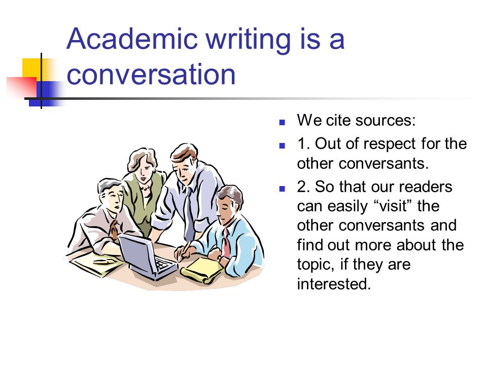 Academic writing is a conversation We cite sources: 1.