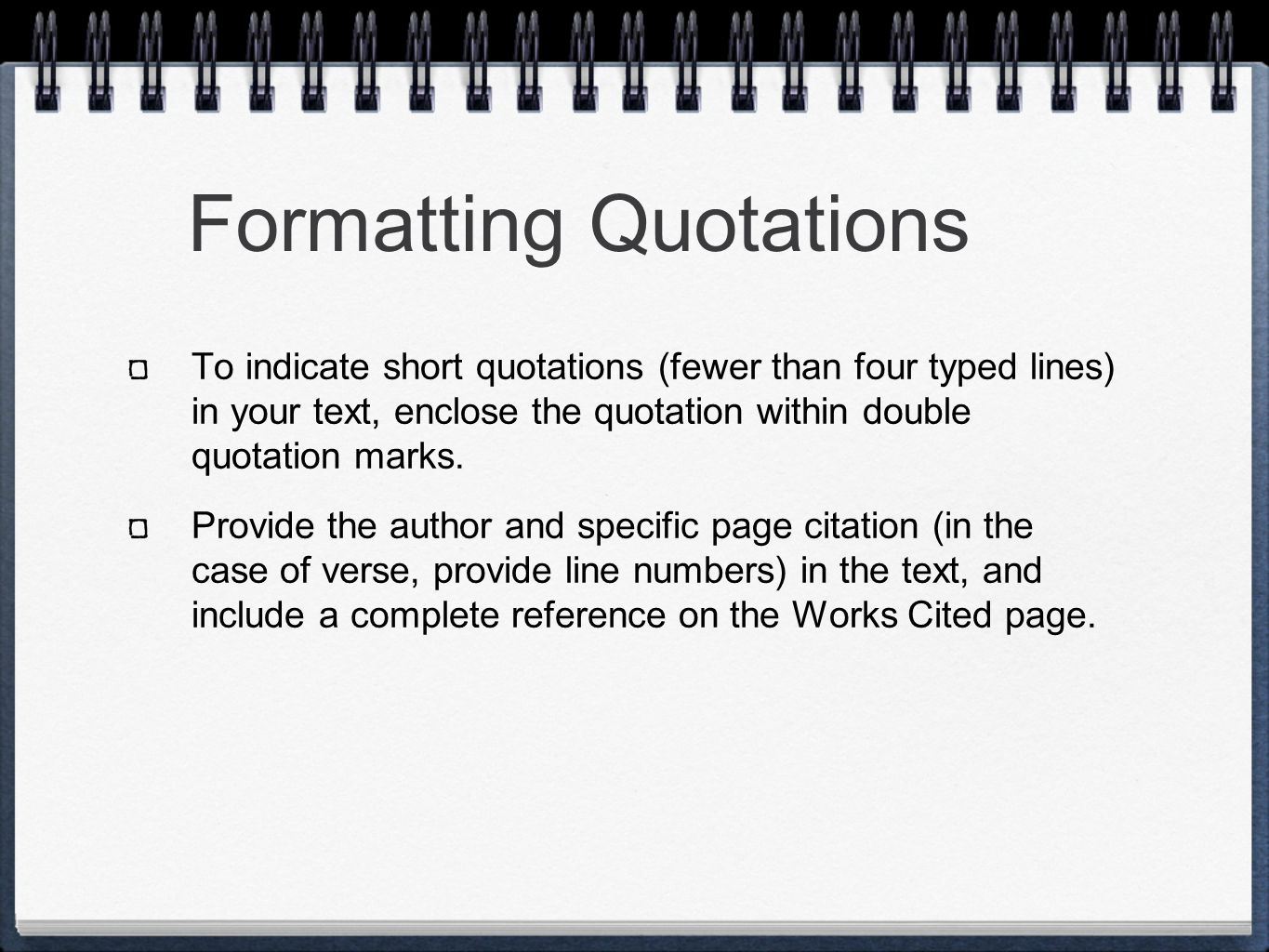 Formatting Quotations To indicate short quotations (fewer than four typed lines) in your text, enclose the quotation within double quotation marks.