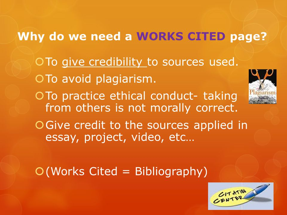 Why do we need a WORKS CITED page.  To give credibility to sources used.
