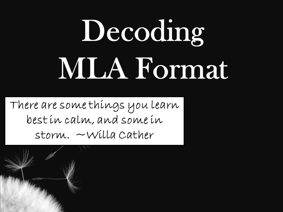 Decoding MLA Format There are some things you learn best in calm, and some in storm. ~Willa Cather