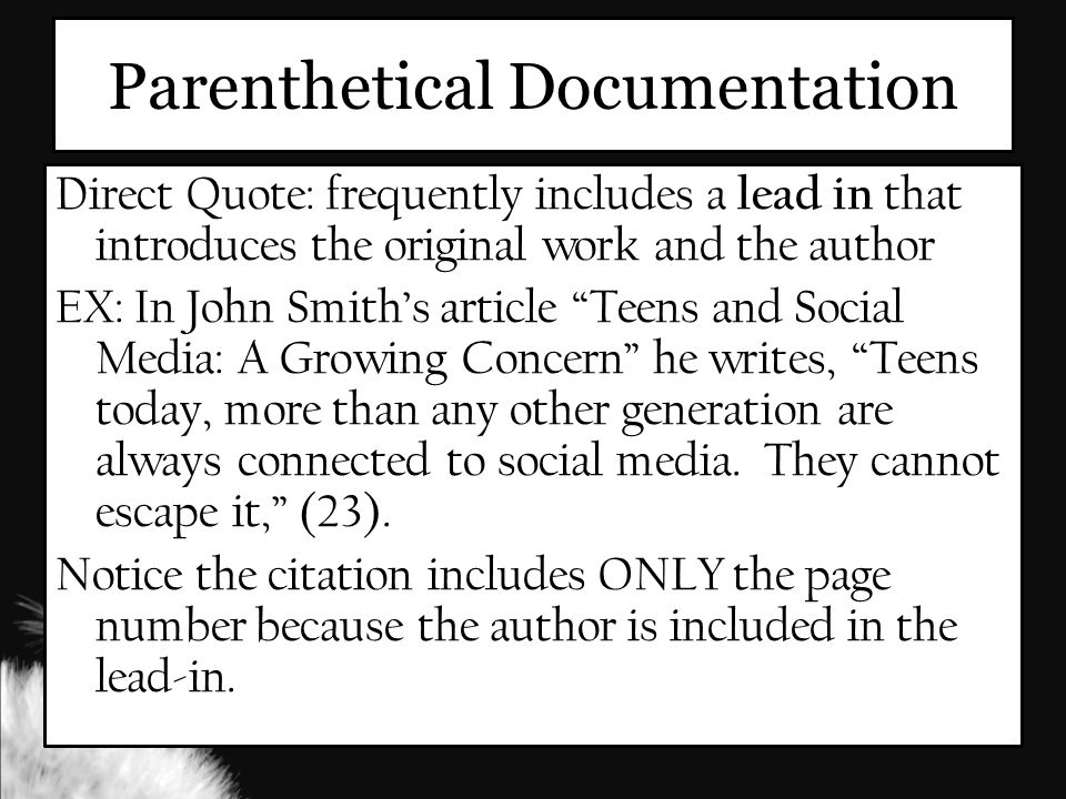 Parenthetical Documentation Direct Quote: frequently includes a lead in that introduces the original work and the author EX: In John Smith's article Teens and Social Media: A Growing Concern he writes, Teens today, more than any other generation are always connected to social media.