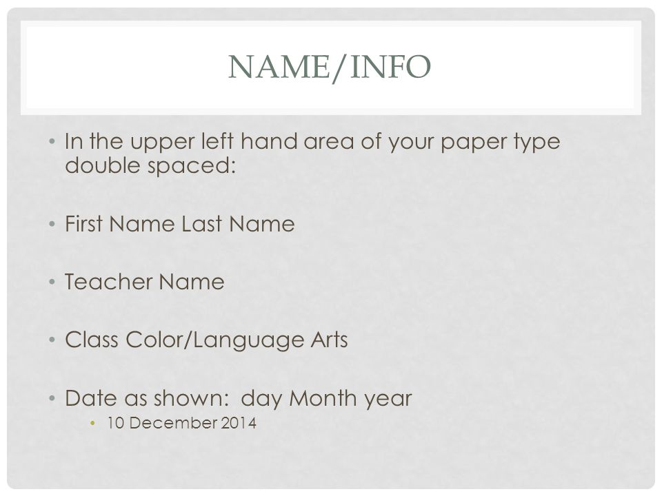 NAME/INFO In the upper left hand area of your paper type double spaced: First Name Last Name Teacher Name Class Color/Language Arts Date as shown: day Month year 10 December 2014