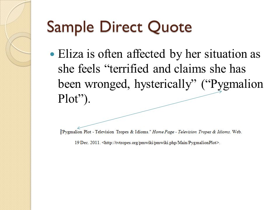 Sample Direct Quote Eliza is often affected by her situation as she feels terrified and claims she has been wronged, hysterically ( Pygmalion Plot ).