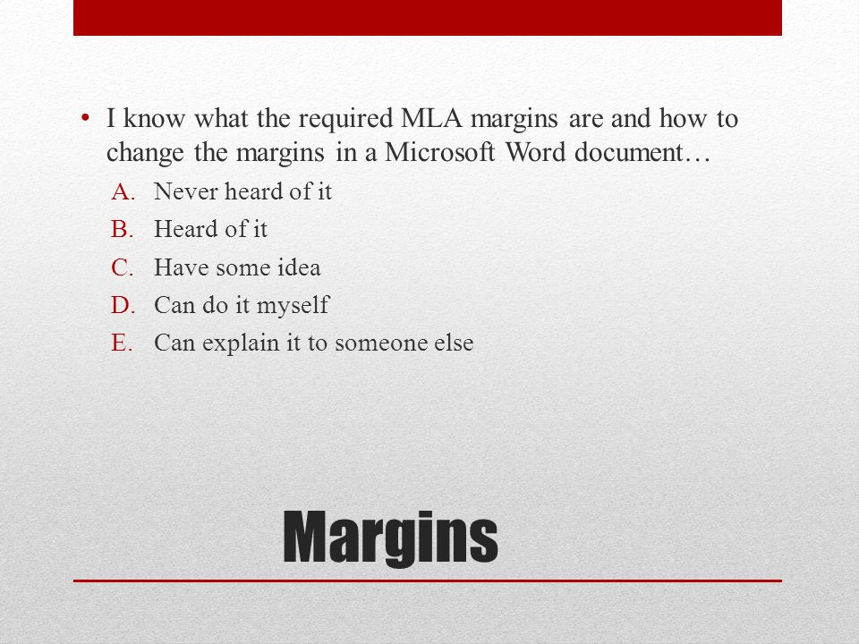 Margins I know what the required MLA margins are and how to change the margins in a Microsoft Word document… A.Never heard of it B.Heard of it C.Have some idea D.Can do it myself E.Can explain it to someone else