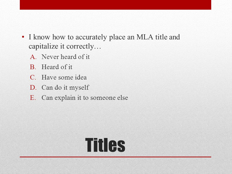 Titles I know how to accurately place an MLA title and capitalize it correctly… A.Never heard of it B.Heard of it C.Have some idea D.Can do it myself E.Can explain it to someone else