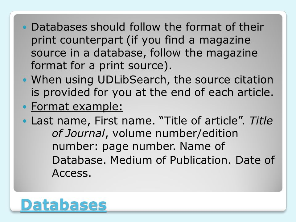 Databases Databases should follow the format of their print counterpart (if you find a magazine source in a database, follow the magazine format for a print source).