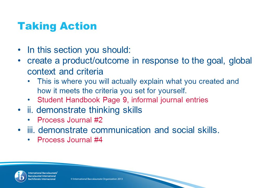 Taking Action In this section you should: create a product/outcome in response to the goal, global context and criteria This is where you will actually explain what you created and how it meets the criteria you set for yourself.