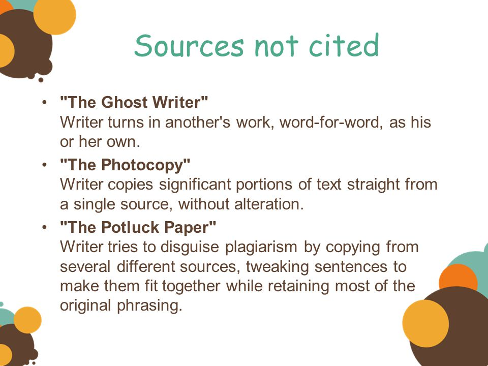 Sources not cited The Ghost Writer Writer turns in another s work, word-for-word, as his or her own.