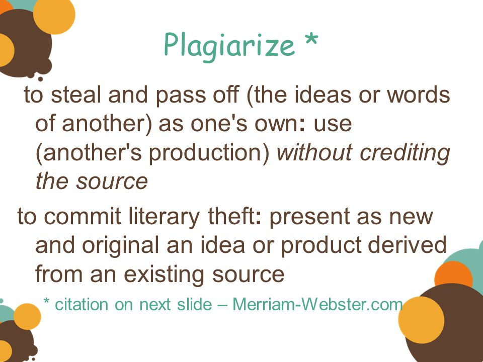 Plagiarize * to steal and pass off (the ideas or words of another) as one s own: use (another s production) without crediting the source to commit literary theft: present as new and original an idea or product derived from an existing source * citation on next slide – Merriam-Webster.com