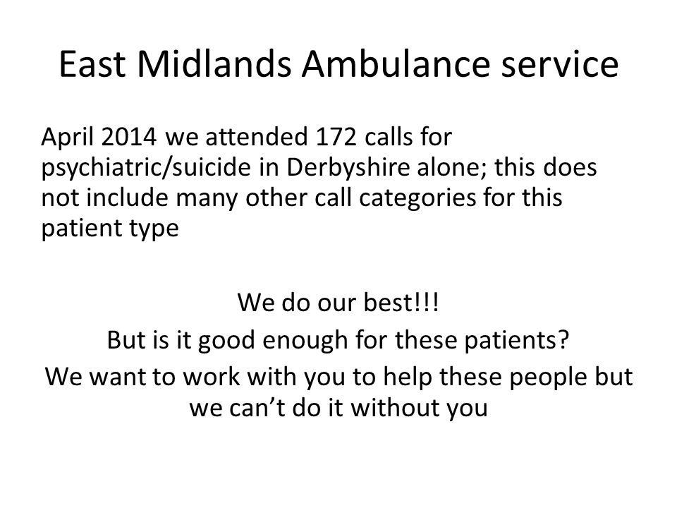 East Midlands Ambulance service April 2014 we attended 172 calls for psychiatric/suicide in Derbyshire alone; this does not include many other call categories for this patient type We do our best!!.
