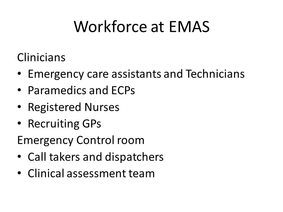 Workforce at EMAS Clinicians Emergency care assistants and Technicians Paramedics and ECPs Registered Nurses Recruiting GPs Emergency Control room Call takers and dispatchers Clinical assessment team