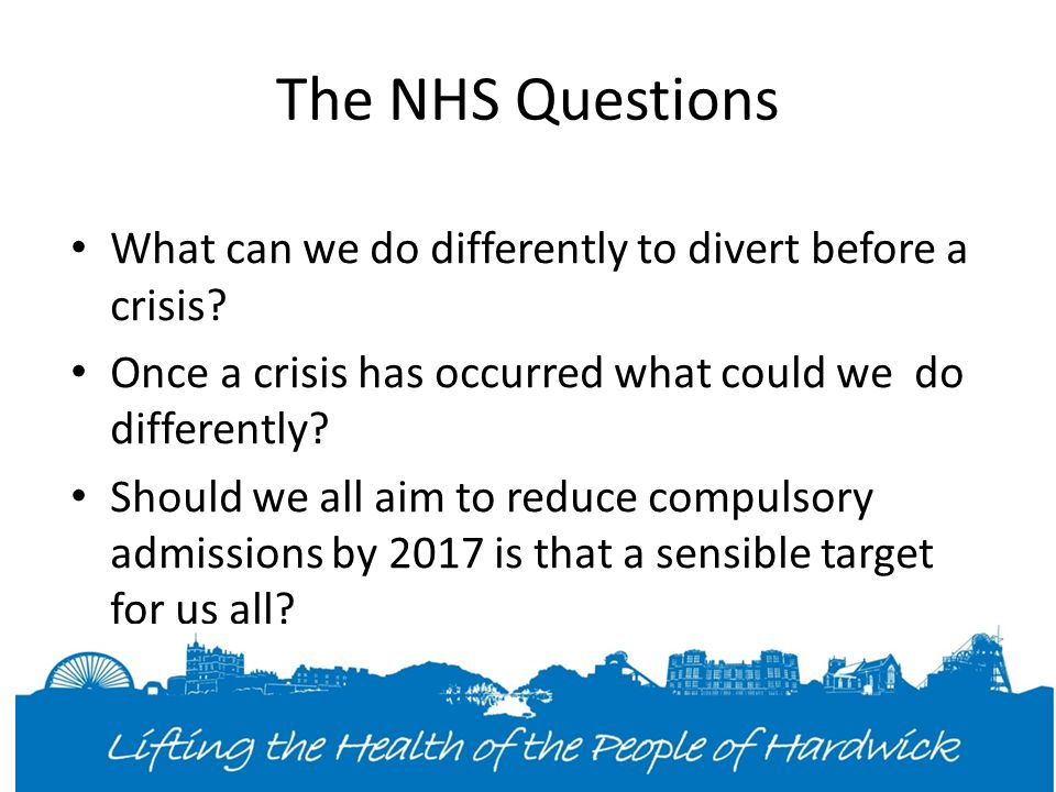 The NHS Questions What can we do differently to divert before a crisis.