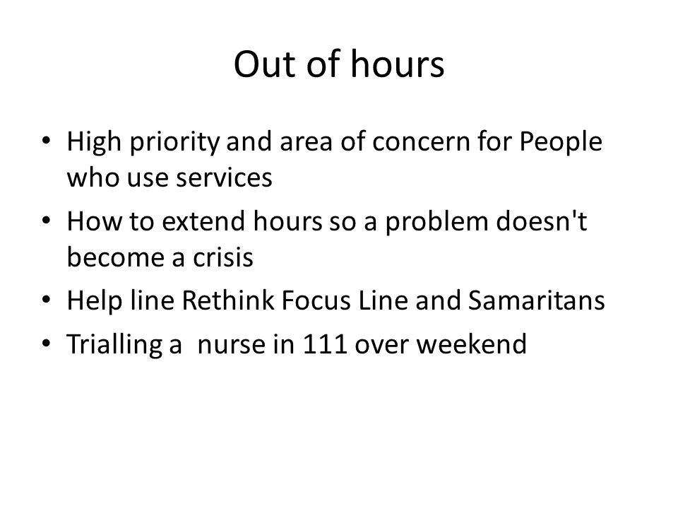 Out of hours High priority and area of concern for People who use services How to extend hours so a problem doesn t become a crisis Help line Rethink Focus Line and Samaritans Trialling a nurse in 111 over weekend