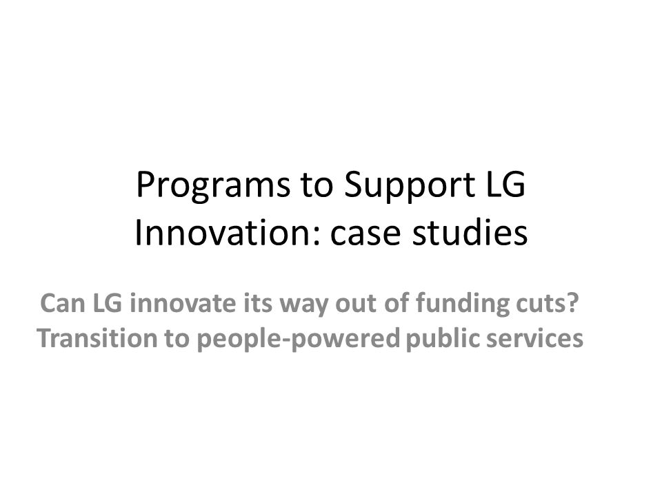 Programs to Support LG Innovation: case studies Can LG innovate its way out of funding cuts.