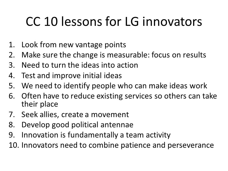 CC 10 lessons for LG innovators 1.Look from new vantage points 2.Make sure the change is measurable: focus on results 3.Need to turn the ideas into action 4.Test and improve initial ideas 5.We need to identify people who can make ideas work 6.Often have to reduce existing services so others can take their place 7.Seek allies, create a movement 8.Develop good political antennae 9.Innovation is fundamentally a team activity 10.Innovators need to combine patience and perseverance
