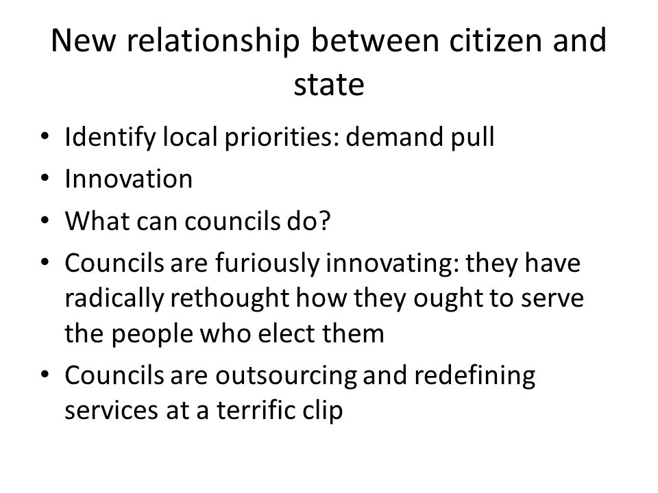 New relationship between citizen and state Identify local priorities: demand pull Innovation What can councils do.