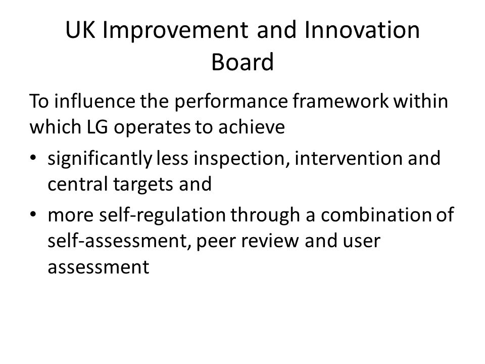 UK Improvement and Innovation Board To influence the performance framework within which LG operates to achieve significantly less inspection, intervention and central targets and more self-regulation through a combination of self-assessment, peer review and user assessment