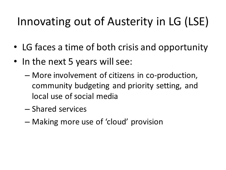 Innovating out of Austerity in LG (LSE) LG faces a time of both crisis and opportunity In the next 5 years will see: – More involvement of citizens in co-production, community budgeting and priority setting, and local use of social media – Shared services – Making more use of 'cloud' provision