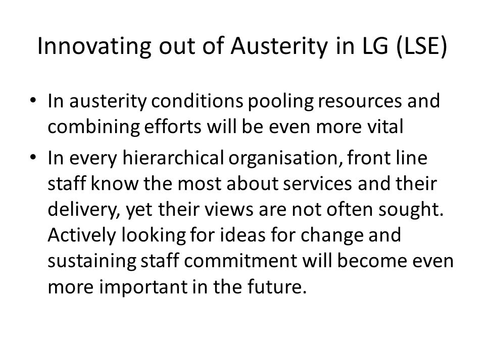 Innovating out of Austerity in LG (LSE) In austerity conditions pooling resources and combining efforts will be even more vital In every hierarchical organisation, front line staff know the most about services and their delivery, yet their views are not often sought.