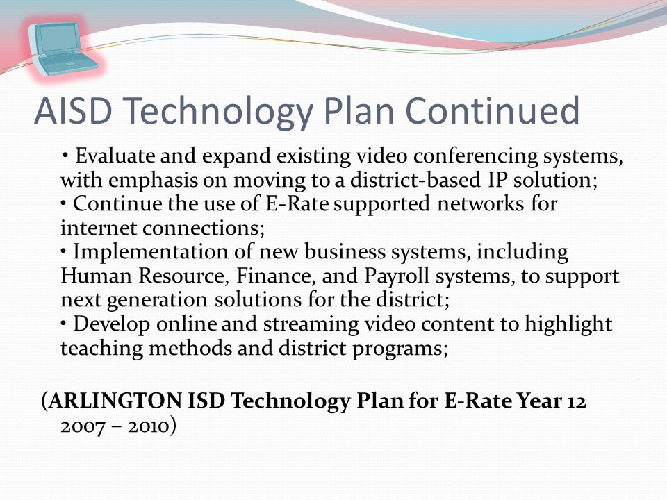 ARLINGTON ISD Technology Plan for E-Rate Year Technology Needs: Projects and tasks over the next three years will include: Increase student use of technology; Increase the number of AISD teachers who have successfully completed the Texas Teacher Technology Competencies Certification (TTCC) Program; Continue the eight-year replacement program for classroom workstations; Continue building an online database of student assessment data with links to online lessons to help teachers where needed; Evaluate existing library technology to determine future upgrades; (ARLINGTON ISD Technology Plan for E-Rate Year – 2010)