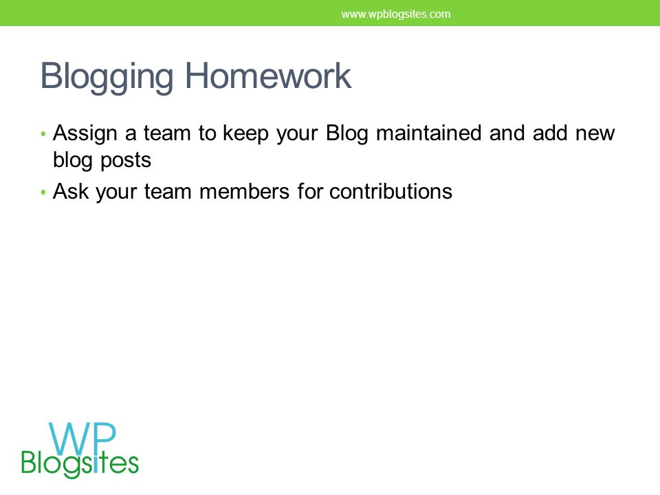 Blogging Homework Assign a team to keep your Blog maintained and add new blog posts Ask your team members for contributions