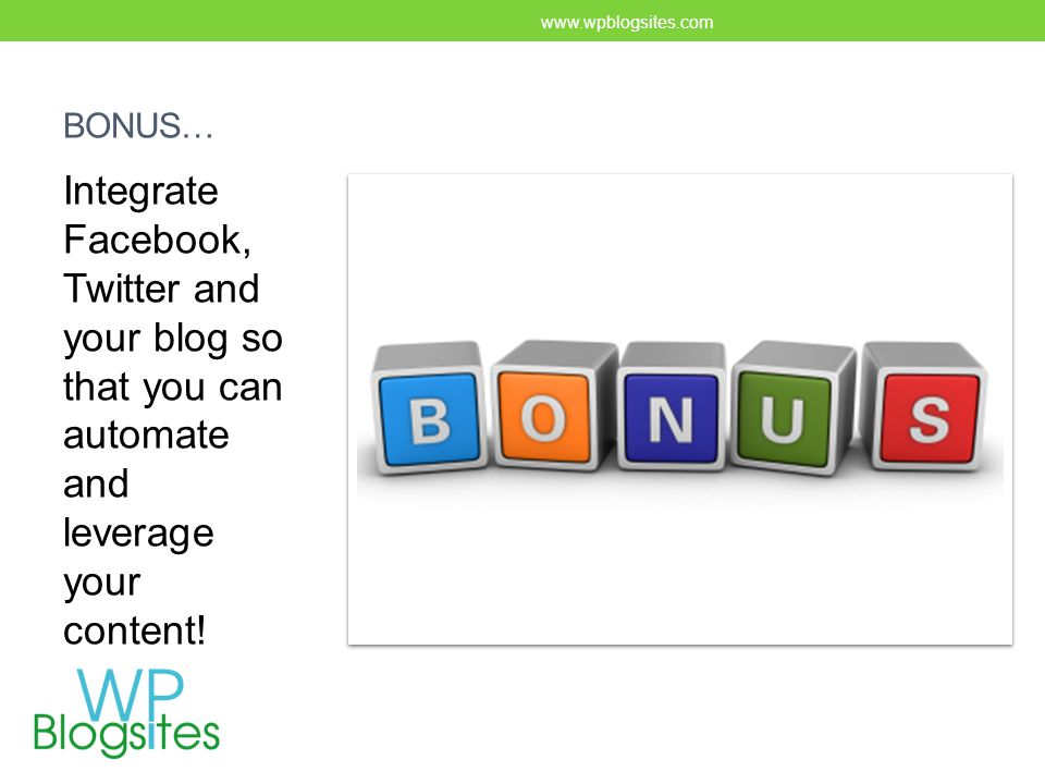 BONUS… Integrate Facebook, Twitter and your blog so that you can automate and leverage your content.