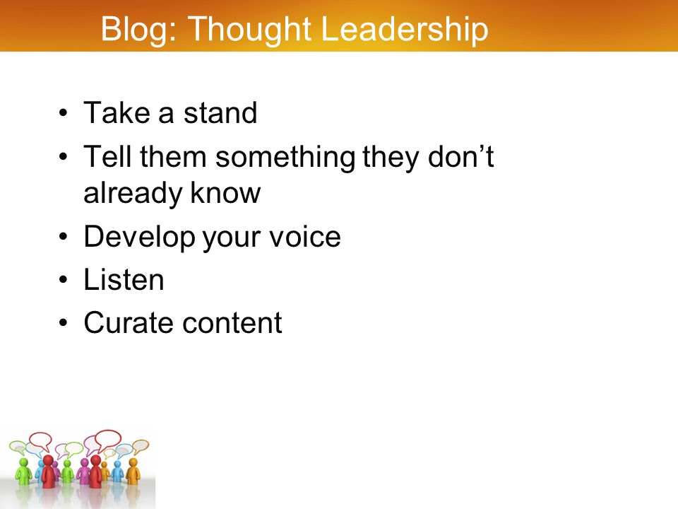 Blog: Thought Leadership Take a stand Tell them something they don't already know Develop your voice Listen Curate content