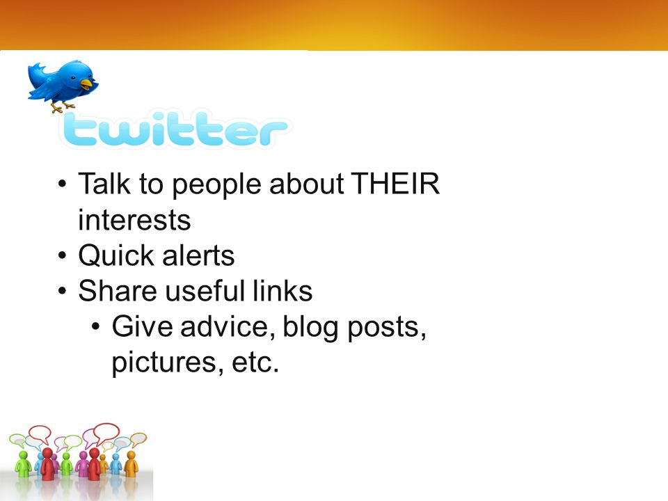 Tal Talk to people about THEIR interests Quick alerts Share useful links Give advice, blog posts, pictures, etc.