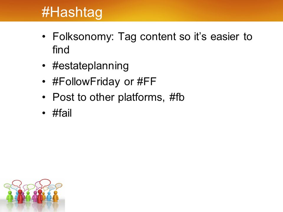 #Hashtag Folksonomy: Tag content so it's easier to find #estateplanning #FollowFriday or #FF Post to other platforms, #fb #fail