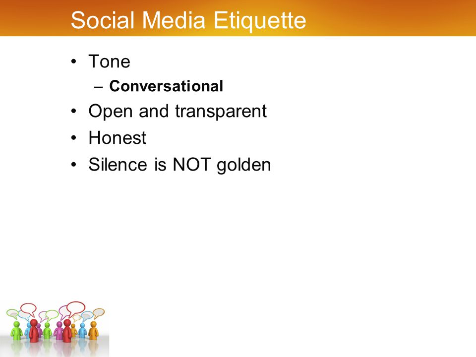 Social Media Etiquette Tone –Conversational Open and transparent Honest Silence is NOT golden