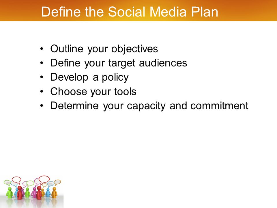 Define the Social Media Plan Outline your objectives Define your target audiences Develop a policy Choose your tools Determine your capacity and commitment