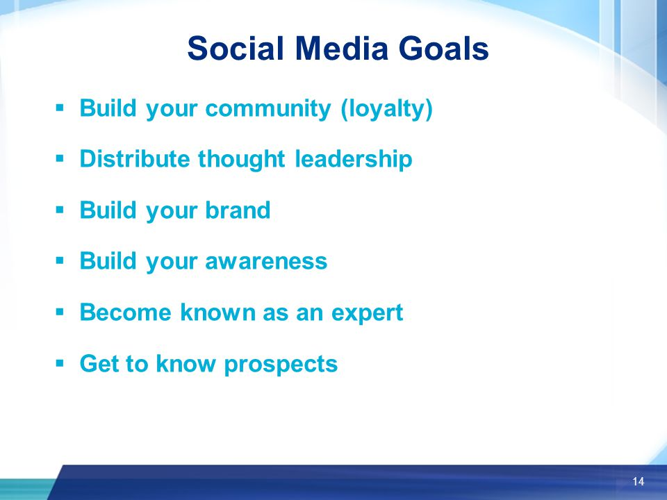 14 Social Media Goals  Build your community (loyalty)  Distribute thought leadership  Build your brand  Build your awareness  Become known as an expert  Get to know prospects