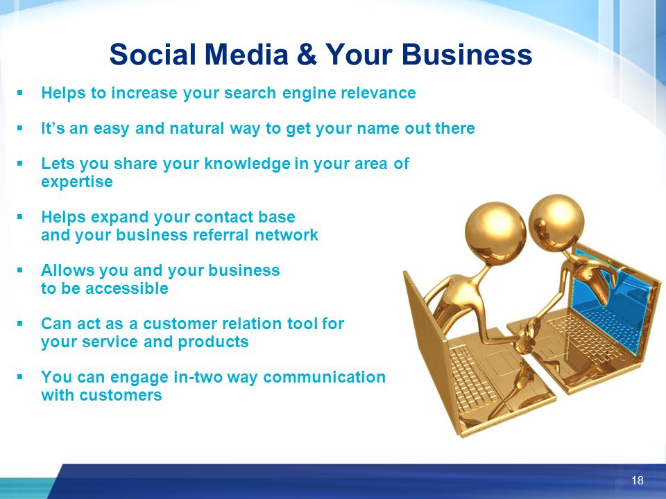 18 Social Media & Your Business  Helps to increase your search engine relevance  It's an easy and natural way to get your name out there  Lets you share your knowledge in your area of expertise  Helps expand your contact base and your business referral network  Allows you and your business to be accessible  Can act as a customer relation tool for your service and products  You can engage in-two way communication with customers
