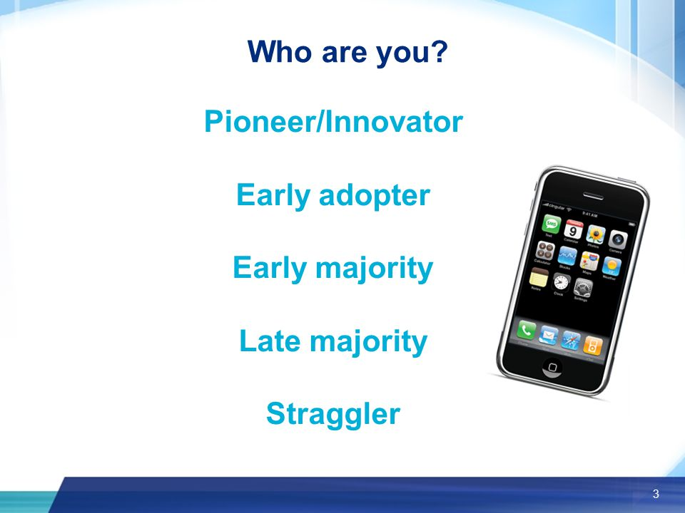 3 Who are you Pioneer/Innovator Early adopter Early majority Late majority Straggler