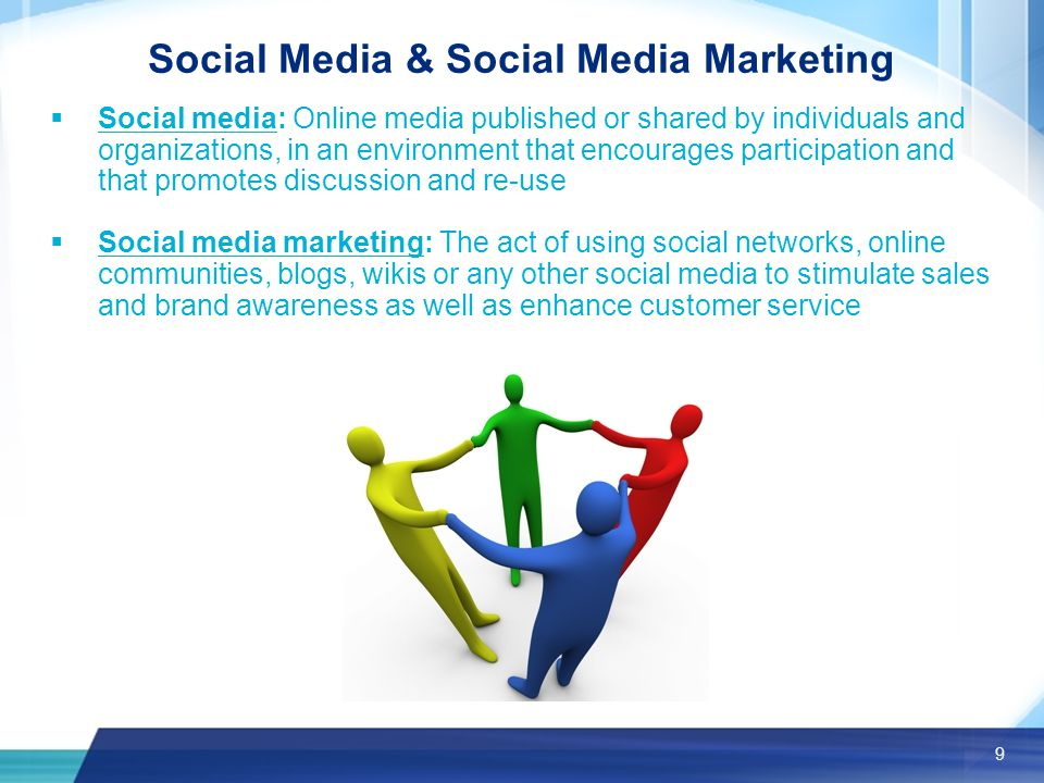 9 Social Media & Social Media Marketing  Social media: Online media published or shared by individuals and organizations, in an environment that encourages participation and that promotes discussion and re-use  Social media marketing: The act of using social networks, online communities, blogs, wikis or any other social media to stimulate sales and brand awareness as well as enhance customer service