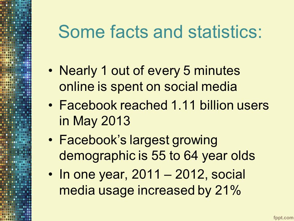 Some facts and statistics: Nearly 1 out of every 5 minutes online is spent on social media Facebook reached 1.11 billion users in May 2013 Facebook's largest growing demographic is 55 to 64 year olds In one year, 2011 – 2012, social media usage increased by 21%