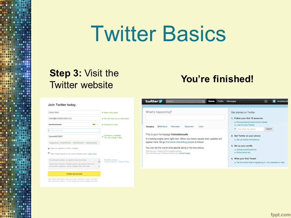 Twitter Basics Step 3: Visit the Twitter website You're finished!